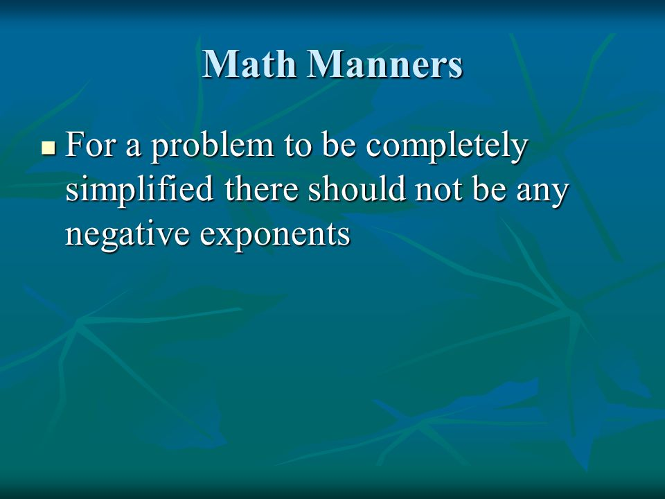 Math Manners For a problem to be completely simplified there should not be any negative exponents