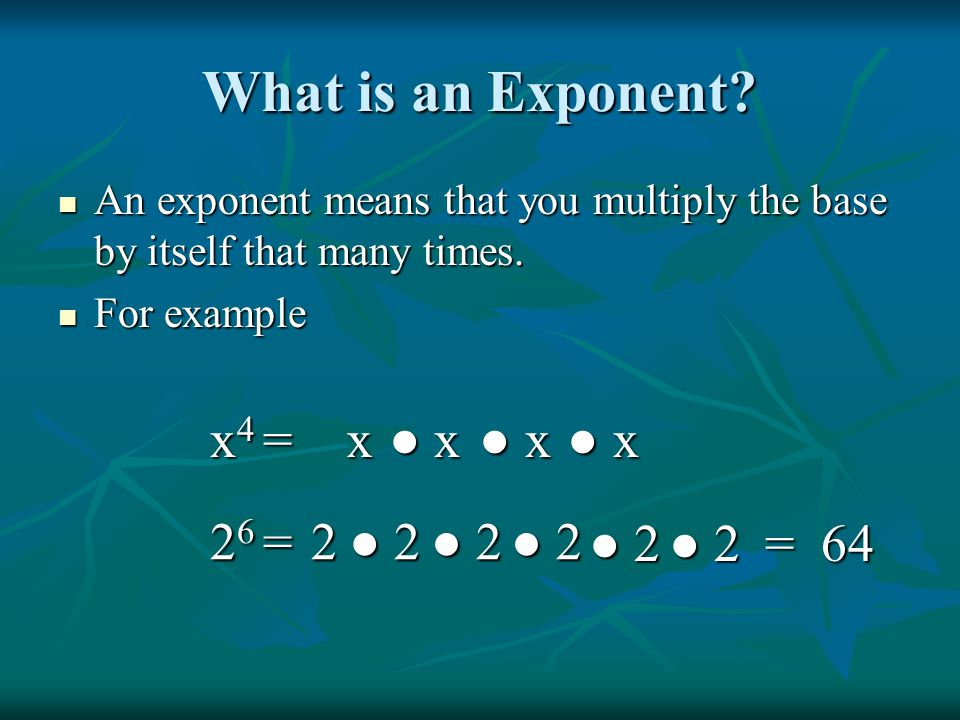 What is an Exponent x4 = x ● x ● x ● x 26 = 2 ● 2 ● 2 ● 2 ● 2 ● 2