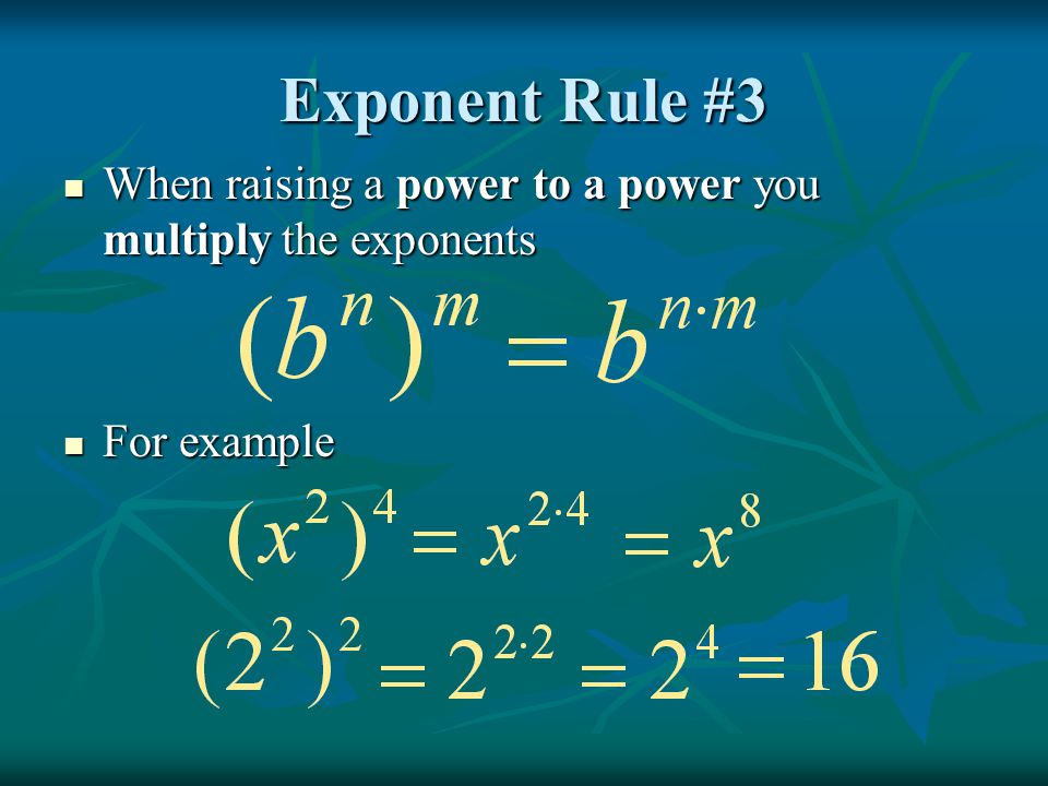 Exponent Rule #3 When raising a power to a power you multiply the exponents For example