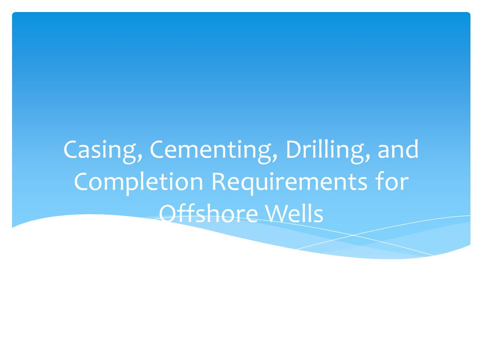 Casing, Cementing, Drilling, and Completion Requirements for Offshore Wells