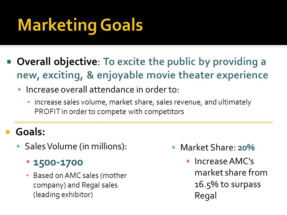 Marketing Goals Overall objective: To excite the public by providing a new, exciting, & enjoyable movie theater experience.