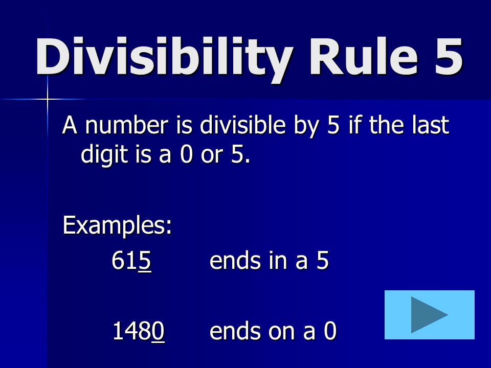 Divisibility Rule 5 A number is divisible by 5 if the last digit is a 0 or 5. Examples: 615 ends in a 5.