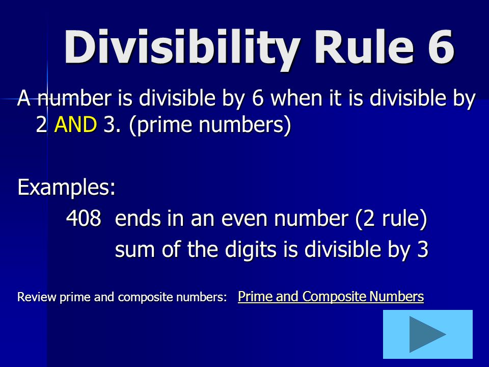 Divisibility Rule 6 A number is divisible by 6 when it is divisible by 2 AND 3. (prime numbers) Examples: