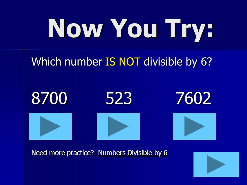 Now You Try: 8700 523 7602 Which number IS NOT divisible by 6
