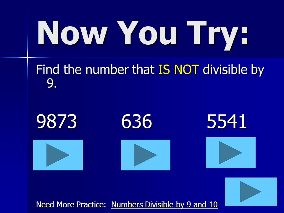 Now You Try: 9873 636 5541 Find the number that IS NOT divisible by 9.