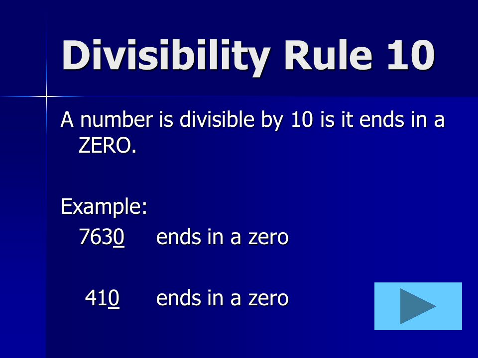 Divisibility Rule 10 A number is divisible by 10 is it ends in a ZERO.