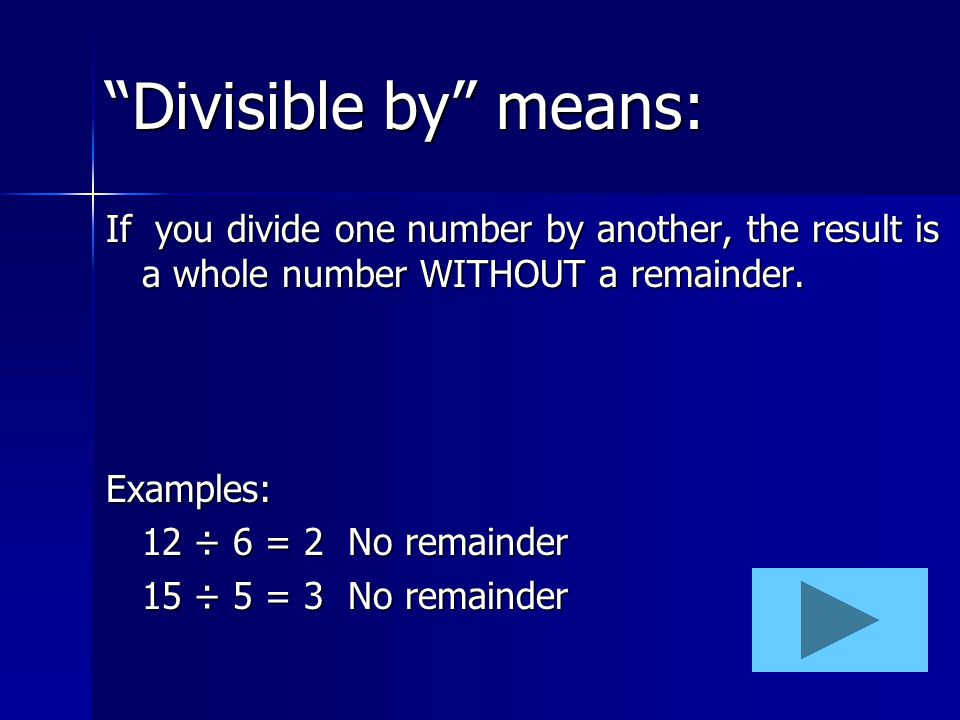 Divisible by means: If you divide one number by another, the result is a whole number WITHOUT a remainder.