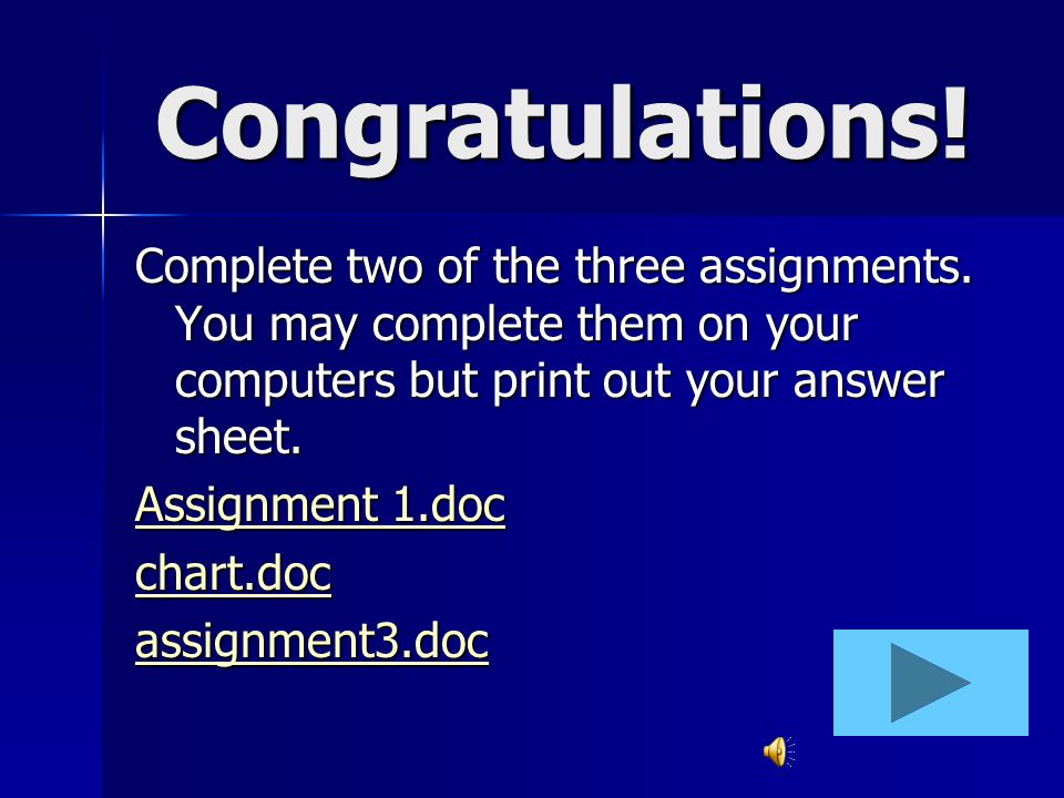 Congratulations! Complete two of the three assignments. You may complete them on your computers but print out your answer sheet.