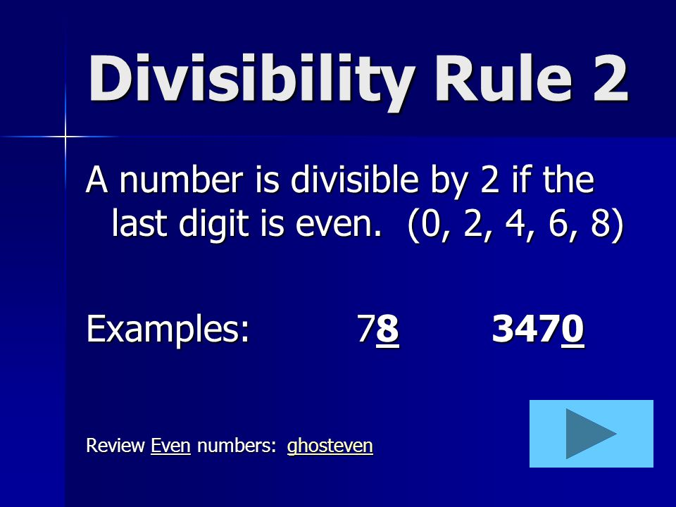 Divisibility Rule 2 A number is divisible by 2 if the last digit is even. (0, 2, 4, 6, 8) Examples: 78 3470.
