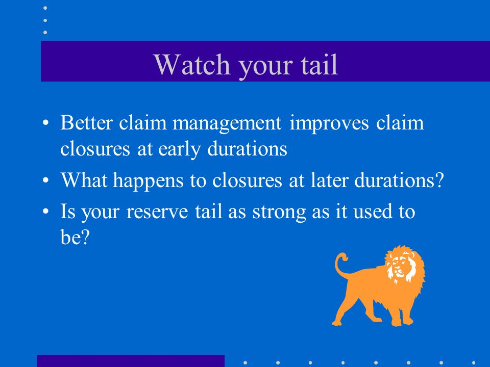 Watch your tail Better claim management improves claim closures at early durations. What happens to closures at later durations