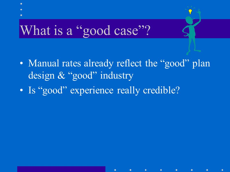 What is a good case Manual rates already reflect the good plan design & good industry. Is good experience really credible