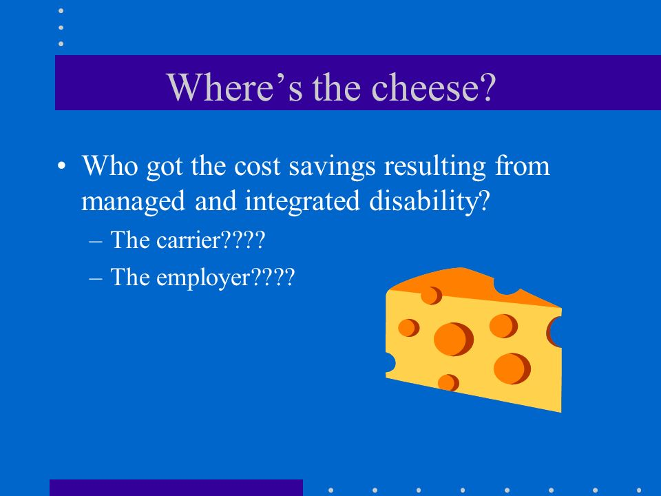 Where's the cheese Who got the cost savings resulting from managed and integrated disability The carrier