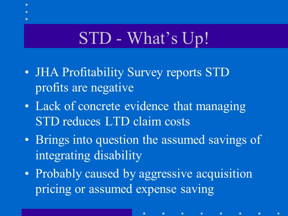 STD - What's Up! JHA Profitability Survey reports STD profits are negative. Lack of concrete evidence that managing STD reduces LTD claim costs.
