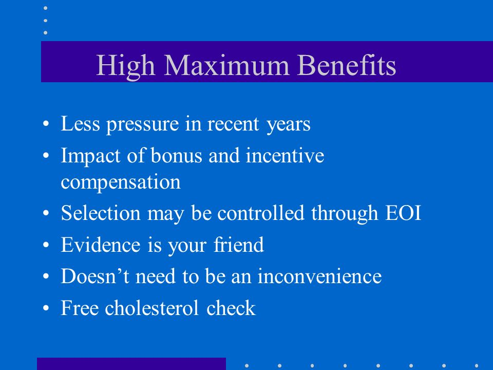 High Maximum Benefits Less pressure in recent years