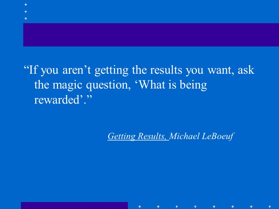 If you aren't getting the results you want, ask the magic question, 'What is being rewarded'.