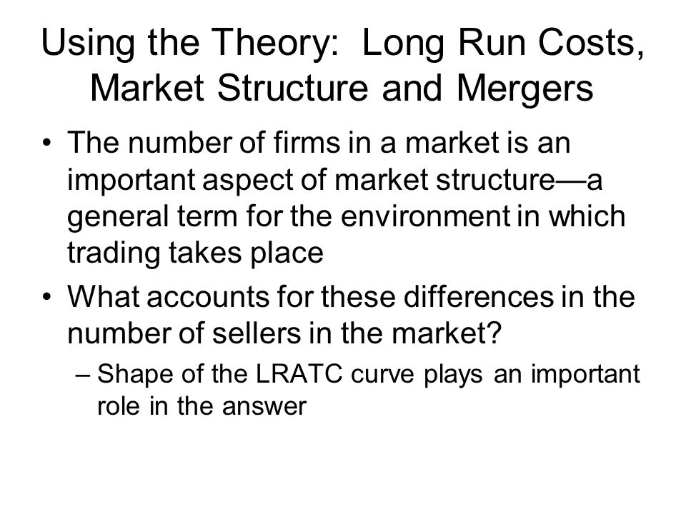 Using the Theory: Long Run Costs, Market Structure and Mergers