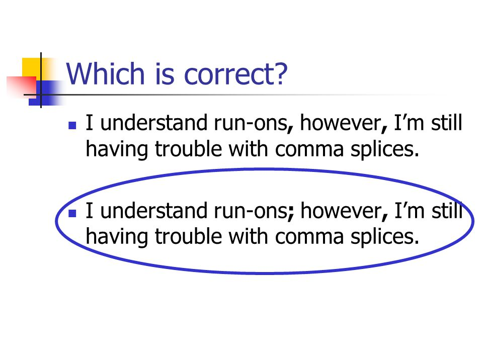 Which is correct I understand run-ons, however, I'm still having trouble with comma splices.