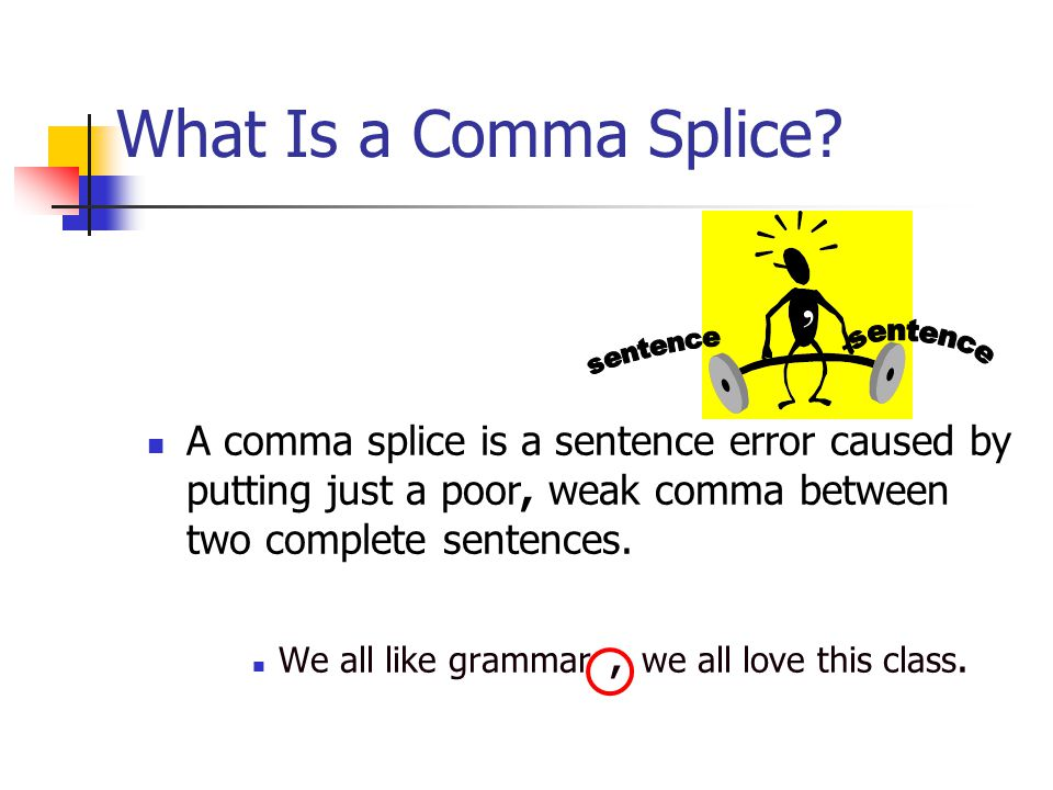 What Is a Comma Splice A comma splice is a sentence error caused by putting just a poor, weak comma between two complete sentences.