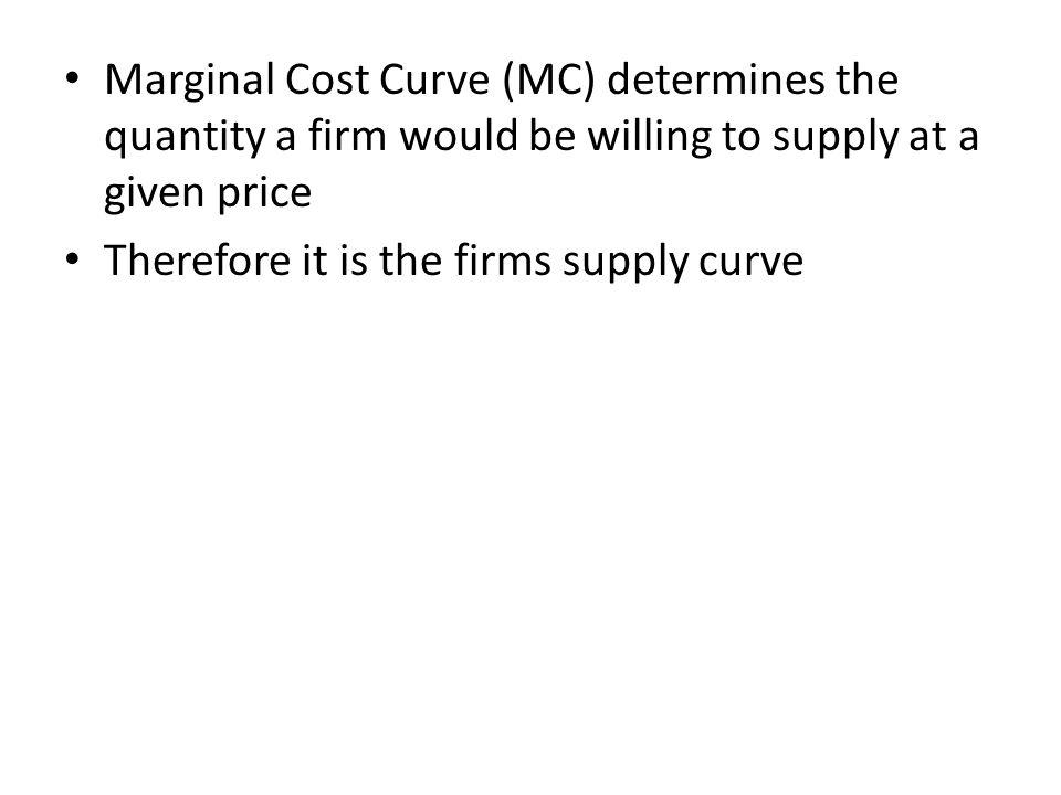 Marginal Cost Curve (MC) determines the quantity a firm would be willing to supply at a given price