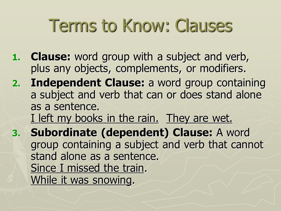 Terms to Know: Clauses Clause: word group with a subject and verb, plus any objects, complements, or modifiers.