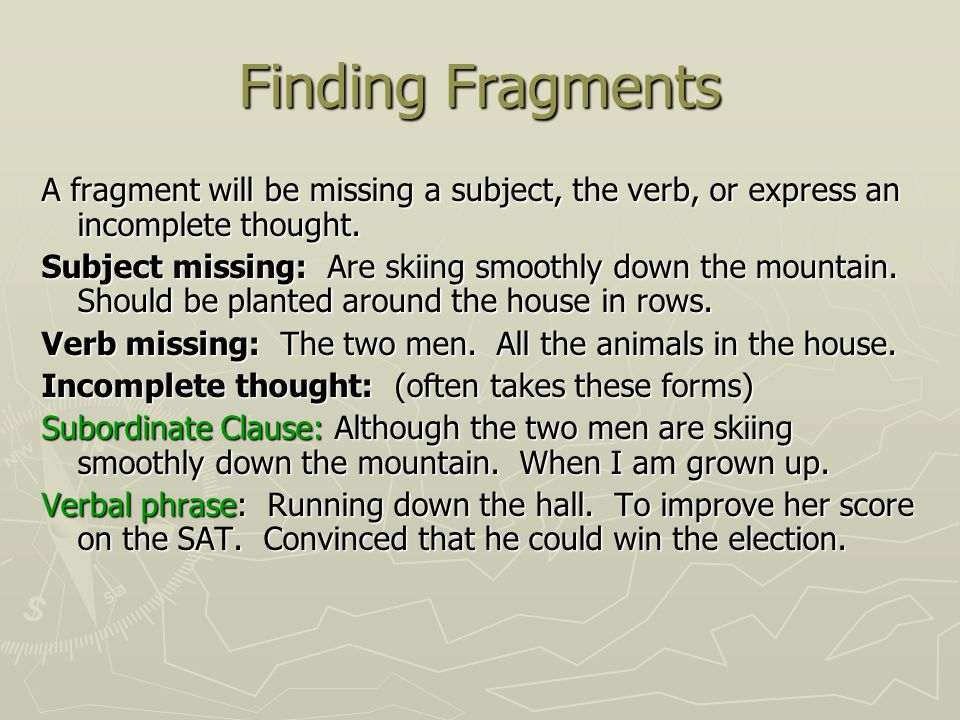 Finding Fragments A fragment will be missing a subject, the verb, or express an incomplete thought.