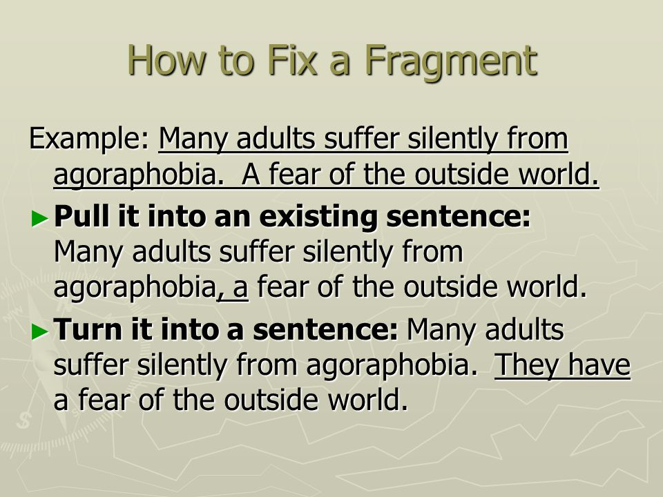 How to Fix a Fragment Example: Many adults suffer silently from agoraphobia. A fear of the outside world.