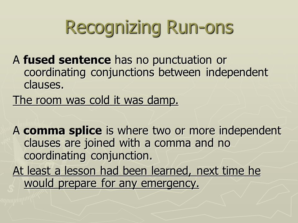 Recognizing Run-ons A fused sentence has no punctuation or coordinating conjunctions between independent clauses.