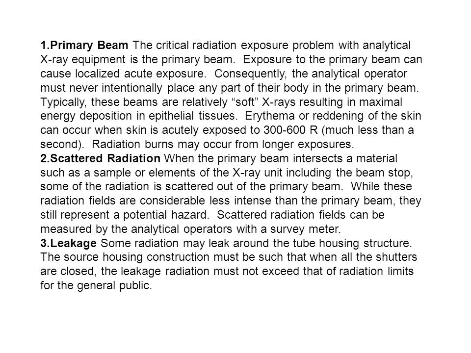 1.Primary Beam The critical radiation exposure problem with analytical X-ray equipment is the primary beam. Exposure to the primary beam can cause localized acute exposure. Consequently, the analytical operator must never intentionally place any part of their body in the primary beam. Typically, these beams are relatively soft X-rays resulting in maximal energy deposition in epithelial tissues. Erythema or reddening of the skin can occur when skin is acutely exposed to R (much less than a second). Radiation burns may occur from longer exposures.
