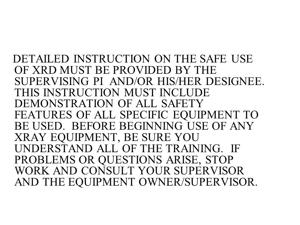 DETAILED INSTRUCTION ON THE SAFE USE OF XRD MUST BE PROVIDED BY THE SUPERVISING PI AND/OR HIS/HER DESIGNEE.