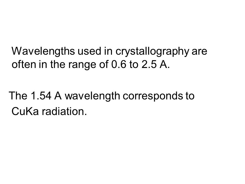 Wavelengths used in crystallography are often in the range of 0.6 to 2.5 A.