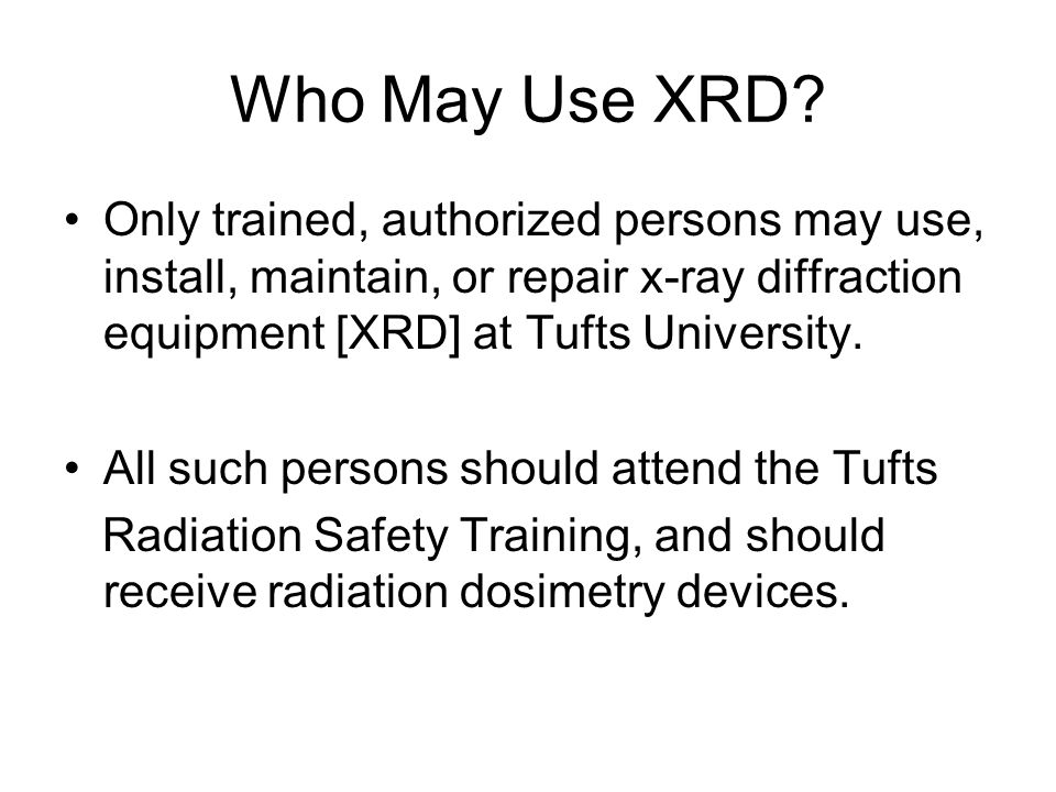 Who May Use XRD Only trained, authorized persons may use, install, maintain, or repair x-ray diffraction equipment [XRD] at Tufts University.