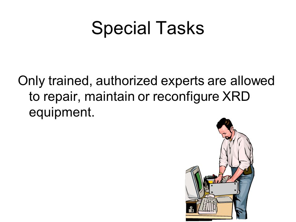 Special Tasks Only trained, authorized experts are allowed to repair, maintain or reconfigure XRD equipment.