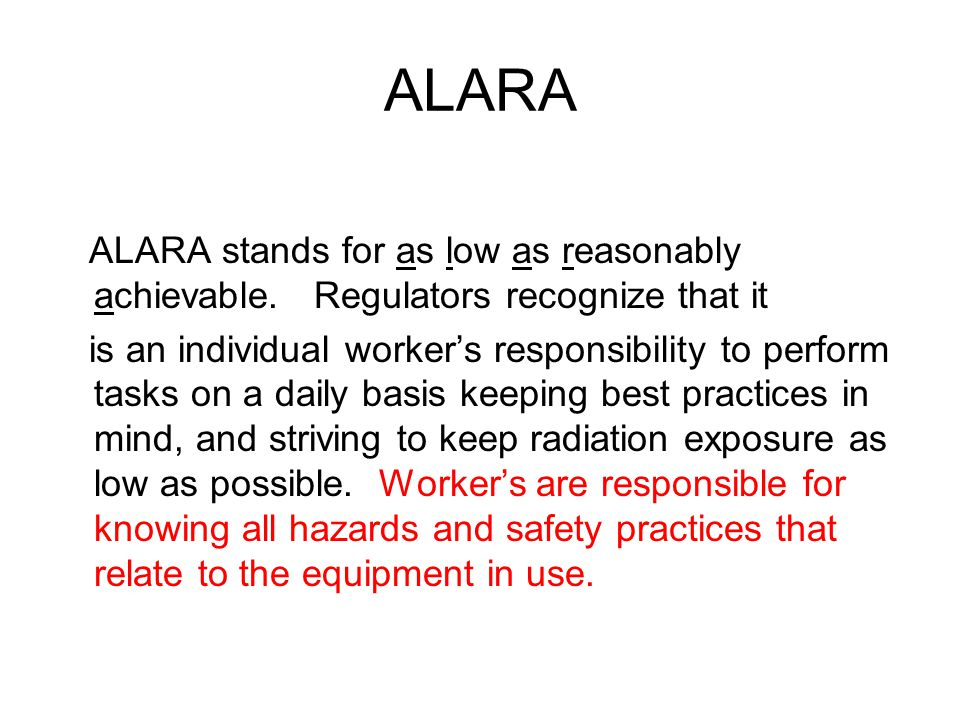 ALARA ALARA stands for as low as reasonably achievable. Regulators recognize that it.