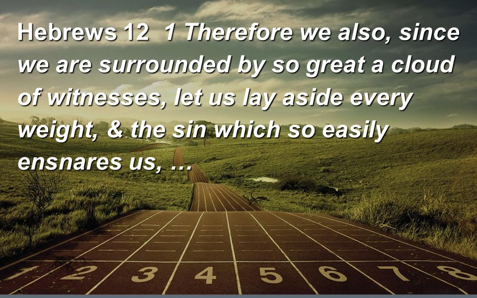 Hebrews 12 1 Therefore we also, since we are surrounded by so great a cloud of witnesses, let us lay aside every weight, & the sin which so easily ensnares us, …