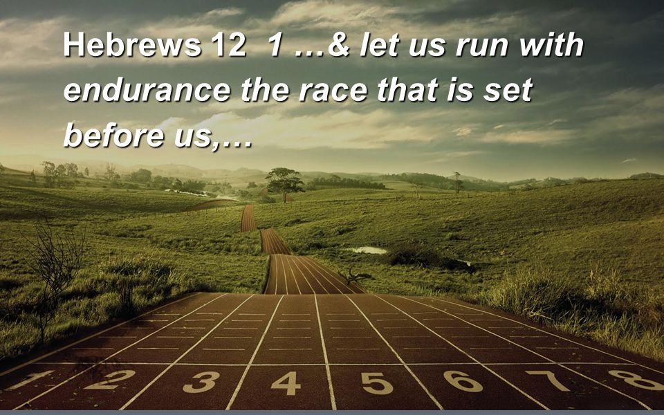 Hebrews 12 1 …& let us run with endurance the race that is set before us,…