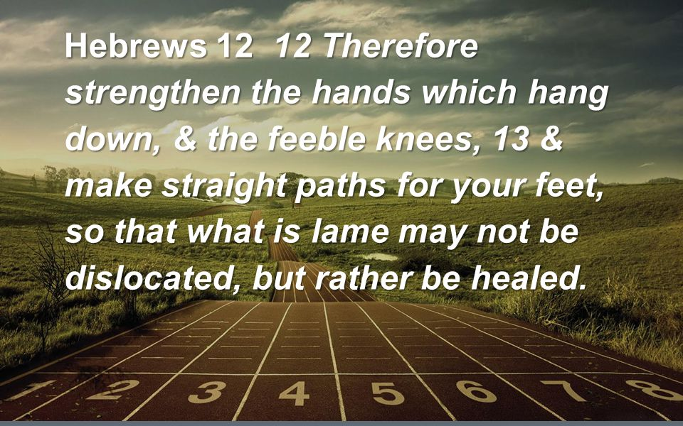 Hebrews 12 12 Therefore strengthen the hands which hang down, & the feeble knees, 13 & make straight paths for your feet, so that what is lame may not be dislocated, but rather be healed.