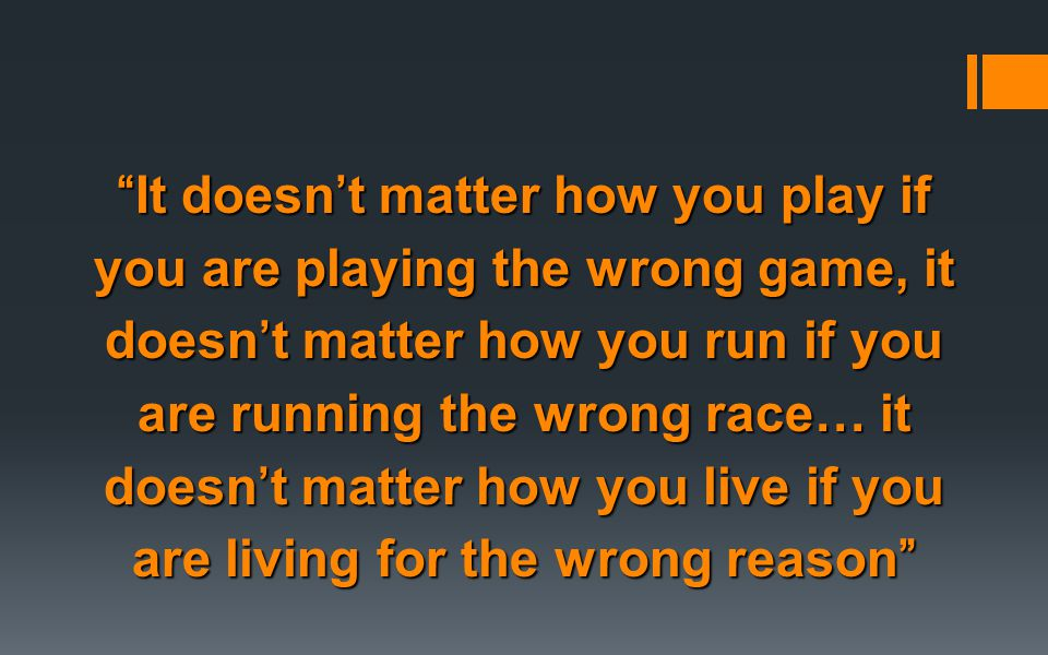 It doesn't matter how you play if you are playing the wrong game, it doesn't matter how you run if you are running the wrong race… it doesn't matter how you live if you are living for the wrong reason