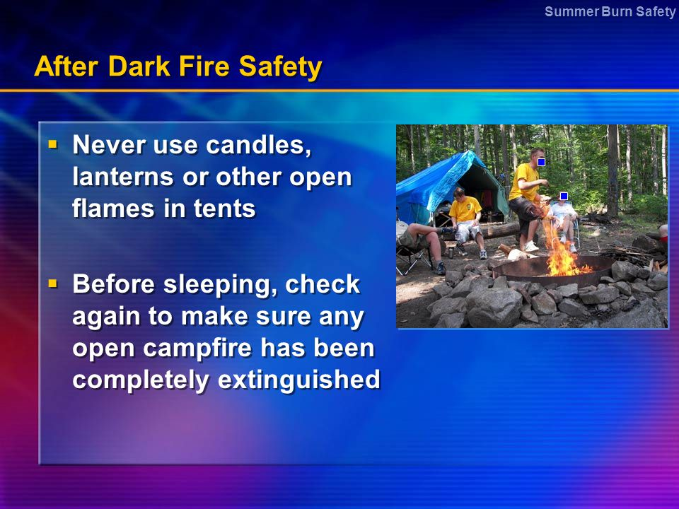 After Dark Fire Safety Never use candles, lanterns or other open flames in tents.
