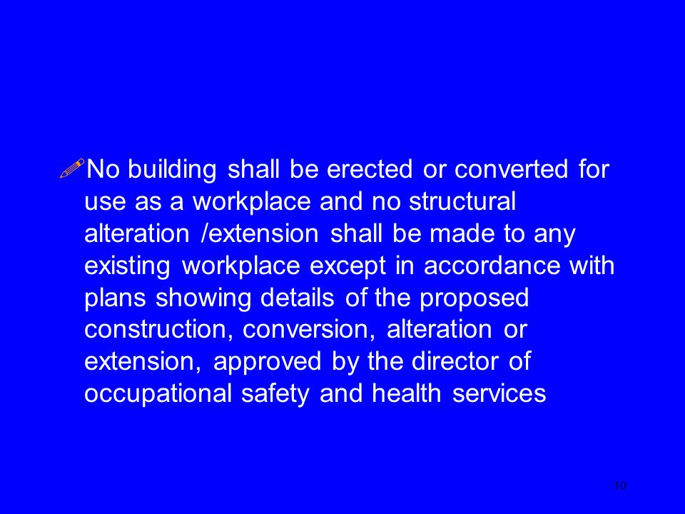 No building shall be erected or converted for use as a workplace and no structural alteration /extension shall be made to any existing workplace except in accordance with plans showing details of the proposed construction, conversion, alteration or extension, approved by the director of occupational safety and health services