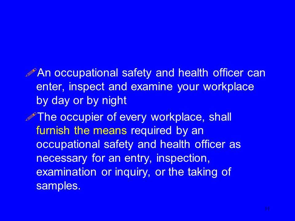 An occupational safety and health officer can enter, inspect and examine your workplace by day or by night