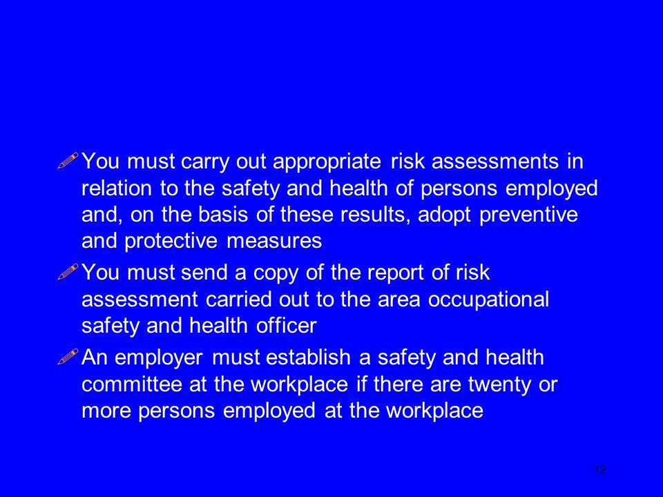 You must carry out appropriate risk assessments in relation to the safety and health of persons employed and, on the basis of these results, adopt preventive and protective measures