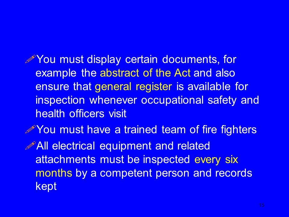 You must display certain documents, for example the abstract of the Act and also ensure that general register is available for inspection whenever occupational safety and health officers visit