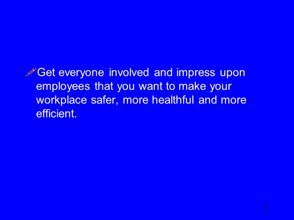 Get everyone involved and impress upon employees that you want to make your workplace safer, more healthful and more efficient.