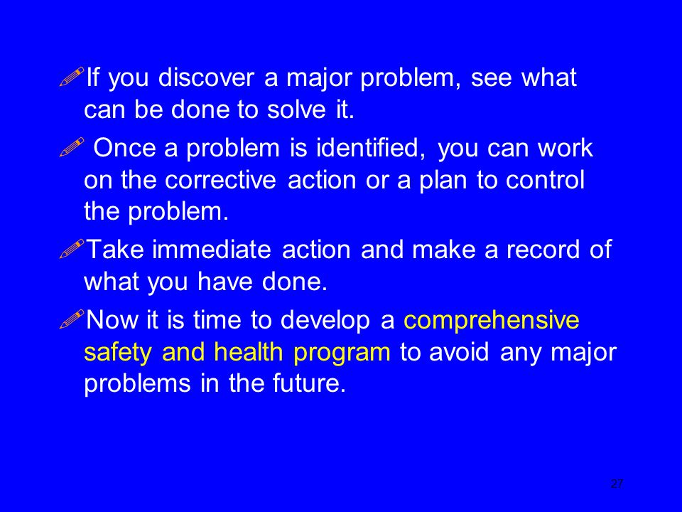 If you discover a major problem, see what can be done to solve it.