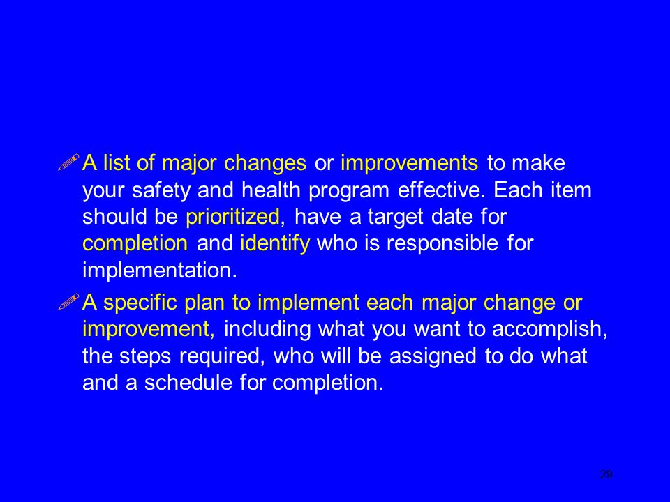 A list of major changes or improvements to make your safety and health program effective. Each item should be prioritized, have a target date for completion and identify who is responsible for implementation.