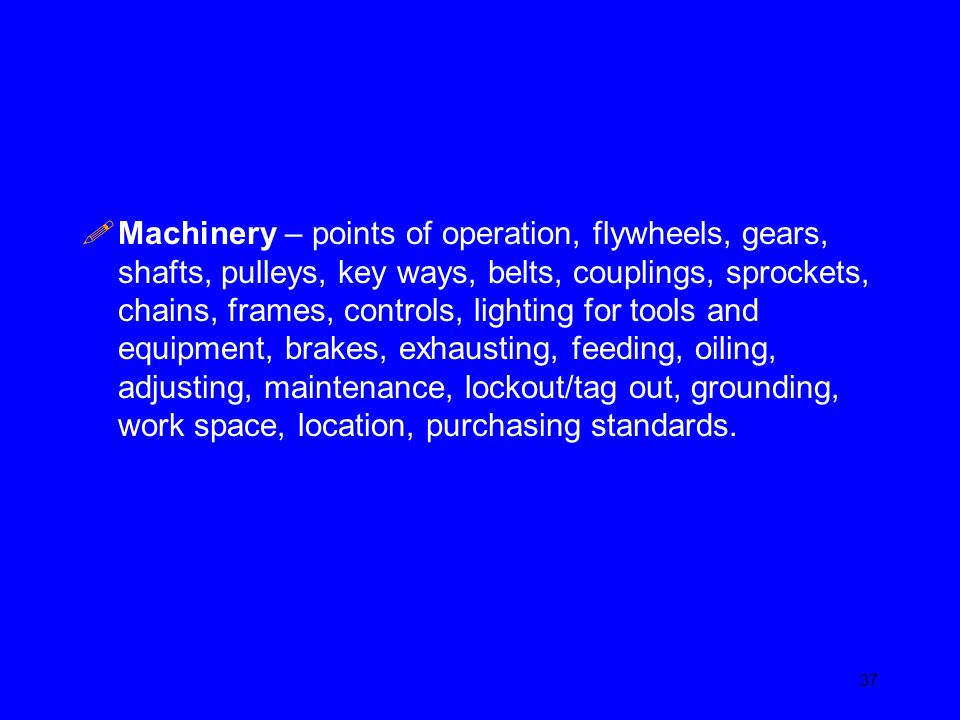 Machinery – points of operation, flywheels, gears, shafts, pulleys, key ways, belts, couplings, sprockets, chains, frames, controls, lighting for tools and equipment, brakes, exhausting, feeding, oiling, adjusting, maintenance, lockout/tag out, grounding, work space, location, purchasing standards.