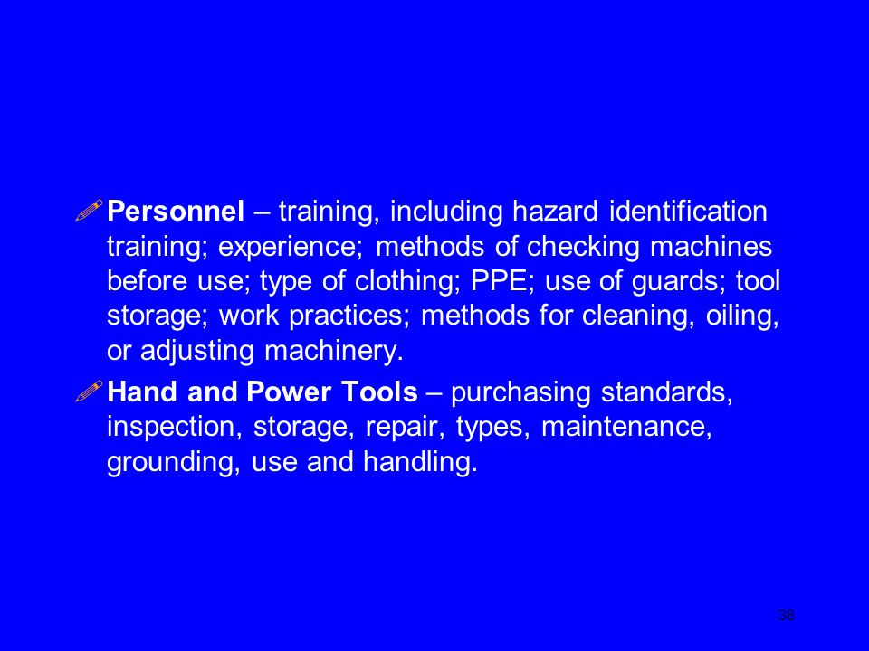 Personnel – training, including hazard identification training; experience; methods of checking machines before use; type of clothing; PPE; use of guards; tool storage; work practices; methods for cleaning, oiling, or adjusting machinery.