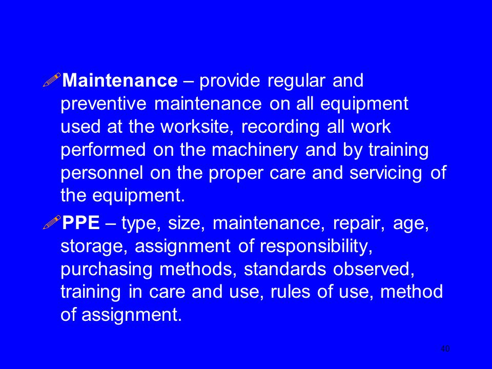 Maintenance – provide regular and preventive maintenance on all equipment used at the worksite, recording all work performed on the machinery and by training personnel on the proper care and servicing of the equipment.