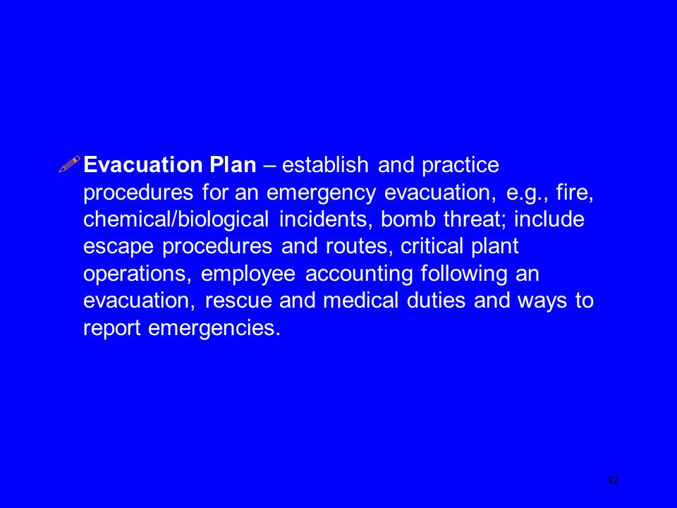 Evacuation Plan – establish and practice procedures for an emergency evacuation, e.g., fire, chemical/biological incidents, bomb threat; include escape procedures and routes, critical plant operations, employee accounting following an evacuation, rescue and medical duties and ways to report emergencies.