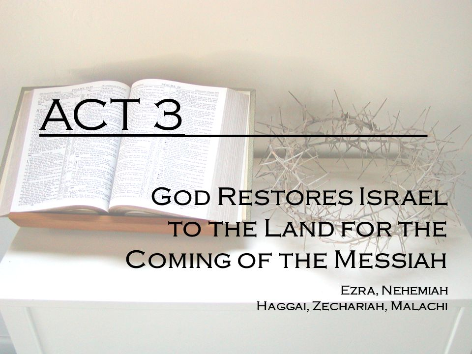 ACT 3 God Restores Israel to the Land for the Coming of the Messiah